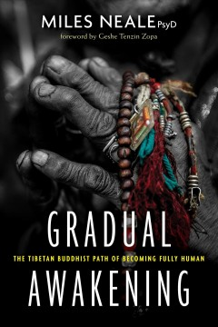 Gradual awakening : the Tibetan Buddhist path of becoming fully human / Dr. Miles Neale ; foreword by Geshe Tenzin Zopa.