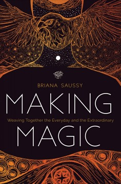 Making magic : weaving together the everyday and the extraordinary / Briana H. Saussy. - Briana H. Saussy.