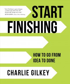 Start finishing : how to go from idea to done / Charlie Gilkey. - Charlie Gilkey.