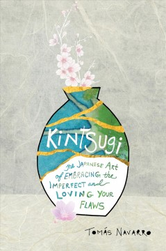 Kintsugi : the Japanese art of embracing the imperfect and loving your flaws / Tomás Navarro ; translated by Jennifer Adcock.