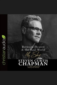 Between heaven and the real world : my story / Steven Curtis Chapman with Ken Abraham. - Steven Curtis Chapman with Ken Abraham.