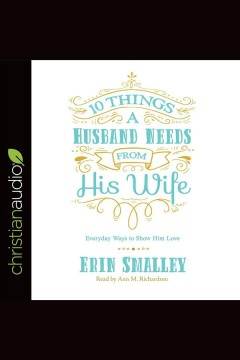 10 things a husband needs from his wife : everyday ways to show him love / Erin Smalley. - Erin Smalley.