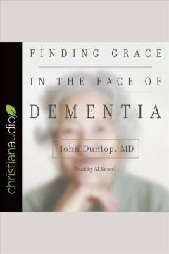 Finding grace in the face of dementia /  John Dunlop, MD.