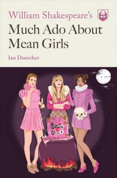 William Shakespeare's much ado about mean girls /  by Ian Doescher ; interior illustrations by Kent Barton.