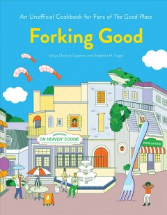 Forking good : an unofficial cookbook for fans of The Good Place / written by Valya Dudycz Lupescu and Stephen H. Segal ; illustrated by Dingding Hu.