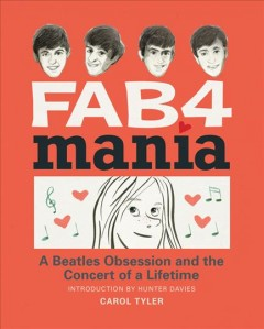 Fab 4 mania : a Beatles obsession and the concert of a lifetime / Carol Tyler. - Carol Tyler.