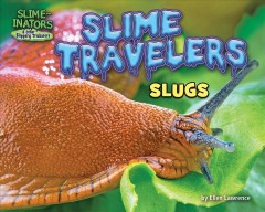 Slime travelers : slugs / by Ellen Lawrence ; consultant, Dr. Ian Bedford, Head of Entomology, John Innes Centre, Norwich, United Kingdom. - by Ellen Lawrence ; consultant, Dr. Ian Bedford, Head of Entomology, John Innes Centre, Norwich, United Kingdom.