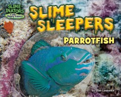 Slime sleepers : parrotfish / by Ellen Lawrence ; consultant, David R. Bellwood, Distinguished Professor of Marine Biology, College of Science and Engineering, ARC Centre of Excellence for Coral Reef Studies, James Cook University, Townsville, Australia. - by Ellen Lawrence ; consultant, David R. Bellwood, Distinguished Professor of Marine Biology, College of Science and Engineering, ARC Centre of Excellence for Coral Reef Studies, James Cook University, Townsville, Australia.