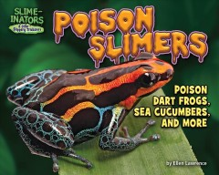 Poison slimers : poison dart frogs, sea cucumbers and more / by Ellen Lawrence ; consultants, David R. Bellwood, James Cook University, Queensland, Australia, Alexander Bär, Leipzig University, Leipzig, Germany, Kyle Summers, East Carolina Univesity, Greenville, North Carolina. - by Ellen Lawrence ; consultants, David R. Bellwood, James Cook University, Queensland, Australia, Alexander Bär, Leipzig University, Leipzig, Germany, Kyle Summers, East Carolina Univesity, Greenville, North Carolina.