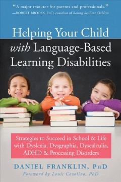 Helping your child with language-based learning disabilities : strategies to succeed in school and life with dyslexia, dysgraphia, dyscalculia, ADHD, & processing disorders / Daniel Franklin, phd.