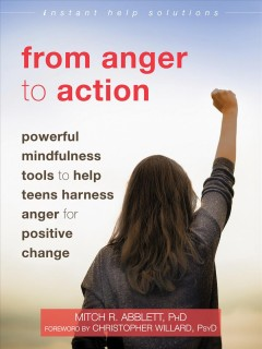 From anger to action : powerful mindfulness tools to help teens harness anger for positive change / Mitch R. Abblett, PhD ; foreword by Christopher Willard, PsyD.