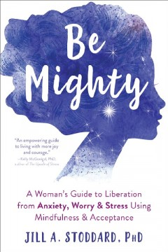 Be mighty : a woman's guide to liberation from anxiety, worry & stress using mindfulness & acceptance / Jill A. Stoddard. - Jill A. Stoddard.
