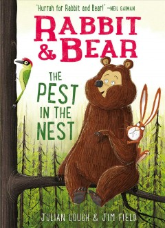 Rabbit & Bear: the pest in the nest /  Julian Gough ; illustrated by Jim Field.