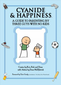 Cyanide & happiness : a guide to parenting by three guys with no kids / comics by Kris, Rob and  Dave with advice by Dave McElfatrick.