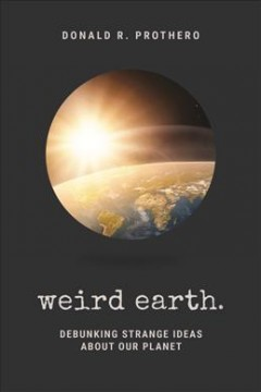 Weird earth : debunking strange ideas about our planet / Donald R. Prothero.