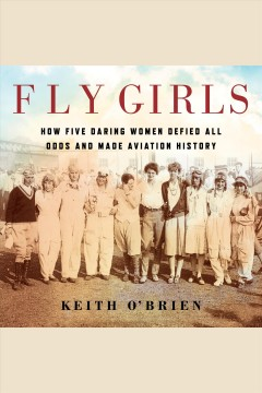 Fly girls : how five daring women defied all odds and made aviation history / by Keith O'Brien. - by Keith O'Brien.