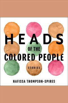 Heads of the colored people : stories / Nafissa Thompson-Spires.