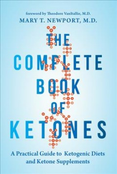 The complete book of ketones : a practical guide to ketogenic diets and ketone supplements / by Mary T. Newport, M.D. ; foreword by Theodore VanItallie, M.D. ; graphics by Joanna Newport Rand.