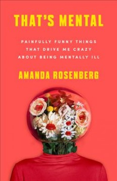 That's mental : painfully funny things that drive me crazy about being mentally ill / by Amanda Rosenberg.