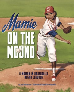 Mamie on the mound : a woman in baseball's Negro leagues / by Leah Henderson ; illustrated by George Doutsiopoulos.