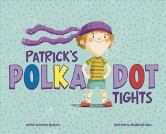 Patrick's polka-dot tights /  written by Kristen McCurry ; illustrated by MacKenzie Haley. - written by Kristen McCurry ; illustrated by MacKenzie Haley.