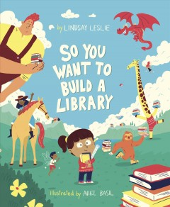 So you want to build a library /  by Lindsay Leslie ; illustrated by Aviel Basil. - by Lindsay Leslie ; illustrated by Aviel Basil.
