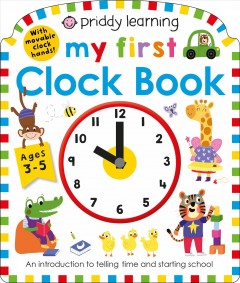 My first clock book : an introduction to telling time and starting school / Rhea Gaughan, Mara van der Meer, Natalie Munday, and Kylie Hamley ; illustrated by Becky Down. - Rhea Gaughan, Mara van der Meer, Natalie Munday, and Kylie Hamley ; illustrated by Becky Down.