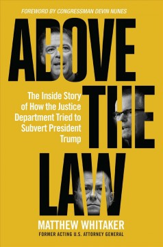 Above the law : the inside story of how the Justice Department tried to subvert President Trump / Matthew Whitaker ; foreword by Congressman Devin Nunes. - Matthew Whitaker ; foreword by Congressman Devin Nunes.