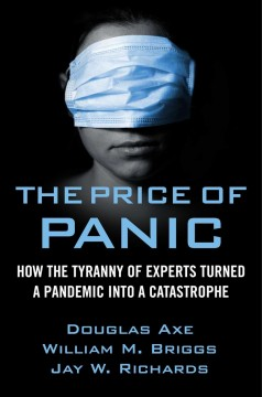 The price of panic : how the tyranny of experts turned a pandemic into a catastrophe / Douglas Axe, William M. Briggs and Jay W. Richards. - Douglas Axe, William M. Briggs and Jay W. Richards.