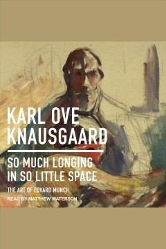So much longing in so little space : the art of Edvard Munch / Karl Ove Knausgaard.