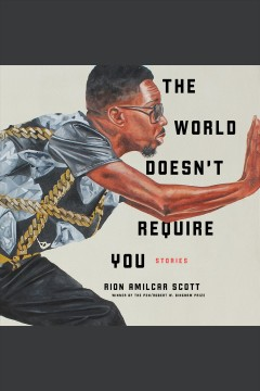 The world doesn't require you : stories / Rion Amilcar Scott. - Rion Amilcar Scott.