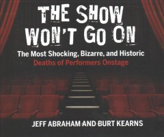 The show won't go on : the most shocking, bizarre, and historic deaths of performers onstage / Jeff Abraham and Burt Kearns. - Jeff Abraham and Burt Kearns.