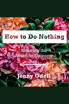 How to do nothing : resisting the attention economy / Jenny Odell.