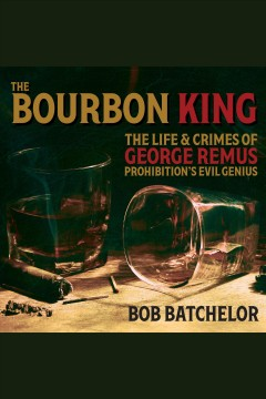 The bourbon king : the life and crimes of George Remus, prohibition's evil genius / Bob Batchelor.