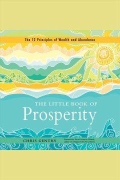 The little book of prosperity : the 12 principles of wealth and abundance.