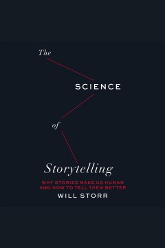 The science of storytelling : why stories make us human and how to tell them better / Will Storr.