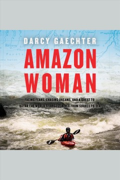 Amazon woman : facing fears, chasing dreams, and a quest to kayak the world's largest river from source to sea / Darcy Gaechter. - Darcy Gaechter.