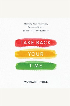 Take back your time: identify your priorities, decrease stress, and increase productivity /  Morgan Tyree.