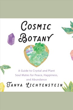 Cosmic botany : a guide to crystal and plant soul mates for peace, happiness, and abundance / Tanya Lichtenstein.