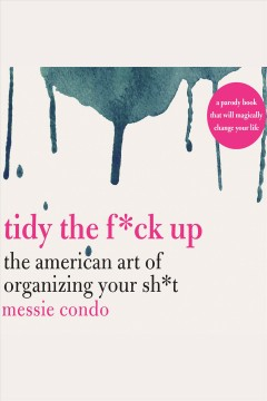 Tidy the f*ck up : the American art of organizing your sh*t / Messie Condo.