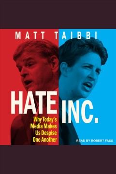 Hate inc. : why today's media makes us despise one another / Matt Taibbi.