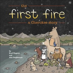 The first fire : a Cherokee story / by Brad Wagnon & Alex Stephenson. - by Brad Wagnon & Alex Stephenson.