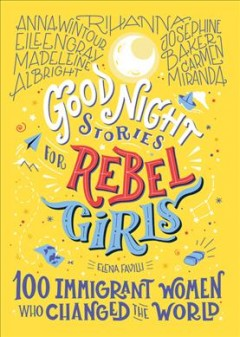 Good night stories for rebel girls : 100 immigrant women who changed the world / Elena Favilli.