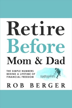 Retire before mom and dad : the simple numbers behind a lifetime of financial freedom / Rob Berger.