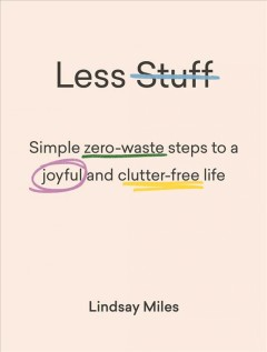 Less stuff : simple zero-waste steps to a joyful and clutter-free life / Lindsay Miles.