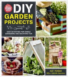 The little veggie patch co, DIY garden projects : easy activities for edible gardening and backyard fun / Mat Pember and Dillon Seitchik-Reardon. - Mat Pember and Dillon Seitchik-Reardon.