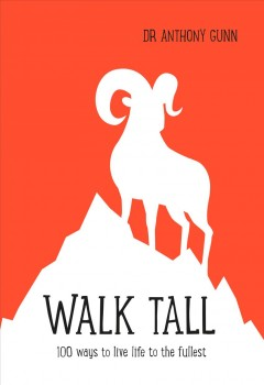 Walk tall : 100 ways to live life to the fullest / Dr Anthony Gunn. - Dr Anthony Gunn.