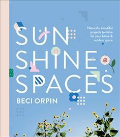 Sunshine spaces : naturally beautiful projects to make for your home & outdoor space / Beci Orpin. - Beci Orpin.