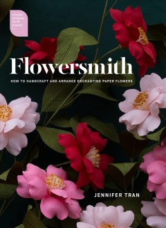 Flowersmith : how to handcraft and arrange enchanting paper flowers / Jennifer Tran ; foreword by Richard Aloisio. - Jennifer Tran ; foreword by Richard Aloisio.