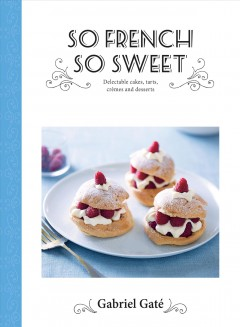 So French, so sweet : delectable cakes, tarts, crèmes and desserts / Gabriel Gaté.